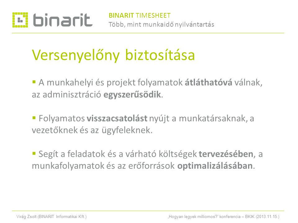 """Virág Zsolt (BINARIT Informatikai Kft.)""""Hogyan legyek milliomos konferencia – BKIK (2013.11.15.) Versenyelőny biztosítása  A munkahelyi és projekt folyamatok átláthatóvá válnak, az adminisztráció egyszerűsödik."""