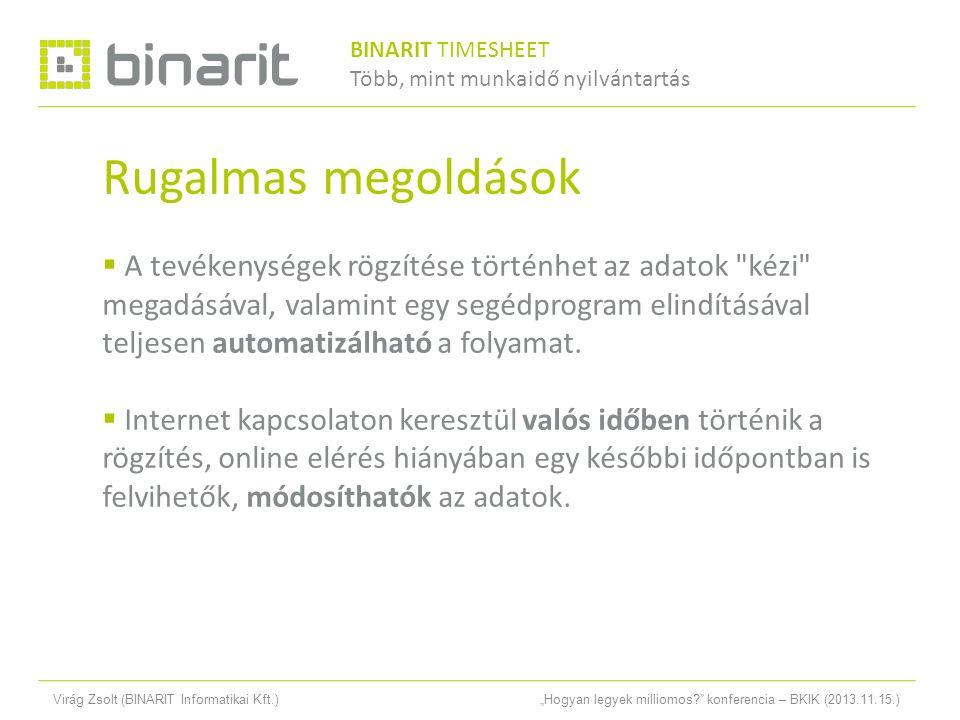 """Virág Zsolt (BINARIT Informatikai Kft.)""""Hogyan legyek milliomos konferencia – BKIK (2013.11.15.) Rugalmas megoldások  A tevékenységek rögzítése történhet az adatok kézi megadásával, valamint egy segédprogram elindításával teljesen automatizálható a folyamat."""
