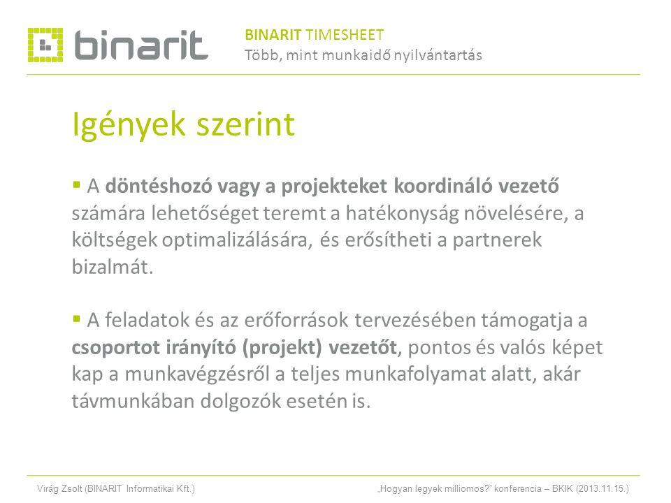 """Virág Zsolt (BINARIT Informatikai Kft.)""""Hogyan legyek milliomos konferencia – BKIK (2013.11.15.) Igények szerint  A döntéshozó vagy a projekteket koordináló vezető számára lehetőséget teremt a hatékonyság növelésére, a költségek optimalizálására, és erősítheti a partnerek bizalmát."""