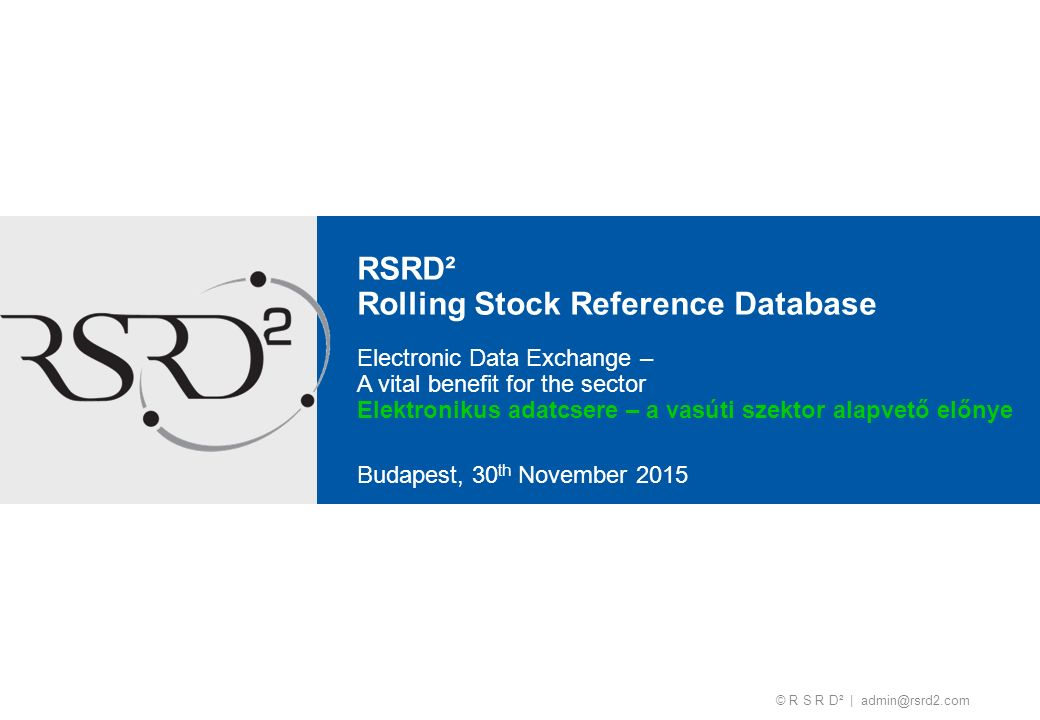 © R S R D² | admin@rsrd2.com RSRD² Rolling Stock Reference Database Budapest, 30 th November 2015 Electronic Data Exchange – A vital benefit for the s