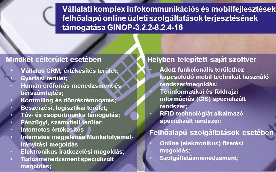 Mindkét célterület esetében Vállalati komplex infokommunikációs és mobilfejlesztések, felhőalapú online üzleti szolgáltatások terjesztésének támogatása GINOP-3.2.2-8.2.4-16 V állalati CRM, értékesítés terület; Gyártási terület; Humán erőforrás menedzsment és bérszámfejtés; Kontrolling és döntéstámogatás; Beszerzési, logisztikai terület; Táv- és csoportmunka támogatás; Pénzügyi, számviteli terület; Internetes értékesítés Internetes megjelenés Munkafolyamat- irányítási megoldás Elektronikus iratkezelési megoldás; Tudásmenedzsment specializált megoldás; Helyben telepített saját szoftver Adott funkcionális területhez kapcsolódó mobil technikát használó rendszer/megoldás; Térinformatikai és földrajzi információs (GIS) specializált rendszer; RFID technológiát alkalmazó specializált rendszer; Online (elektronikus) fizetési megoldás; Szolgáltatásmenedzsment; Felhőalapú szolgáltatások esetében