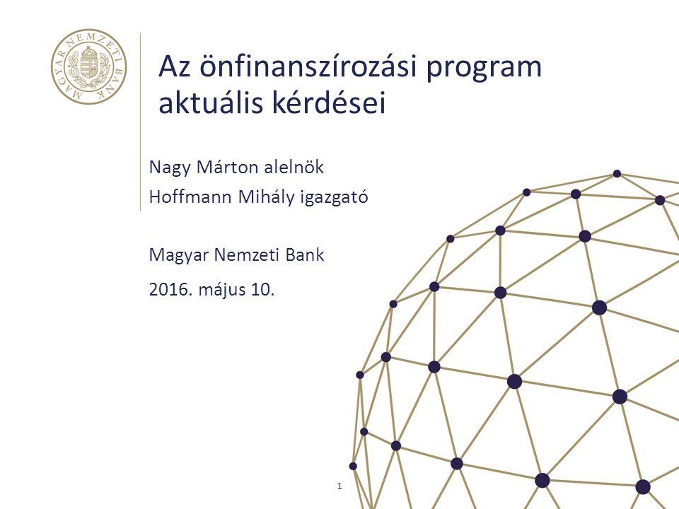Az önfinanszírozási program aktuális kérdései Nagy Márton alelnök Hoffmann Mihály igazgató Magyar Nemzeti Bank 1 2016. május 10.