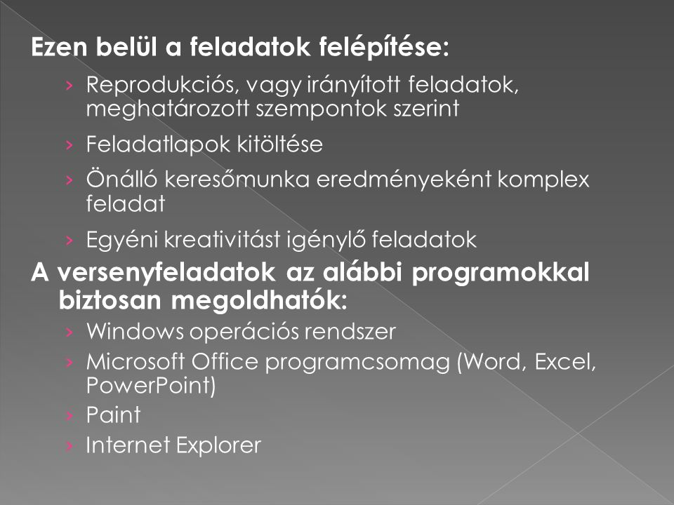 Ezen belül a feladatok felépítése: › Reprodukciós, vagy irányított feladatok, meghatározott szempontok szerint › Feladatlapok kitöltése › Önálló keresőmunka eredményeként komplex feladat › Egyéni kreativitást igénylő feladatok A versenyfeladatok az alábbi programokkal biztosan megoldhatók: › Windows operációs rendszer › Microsoft Office programcsomag (Word, Excel, PowerPoint) › Paint › Internet Explorer
