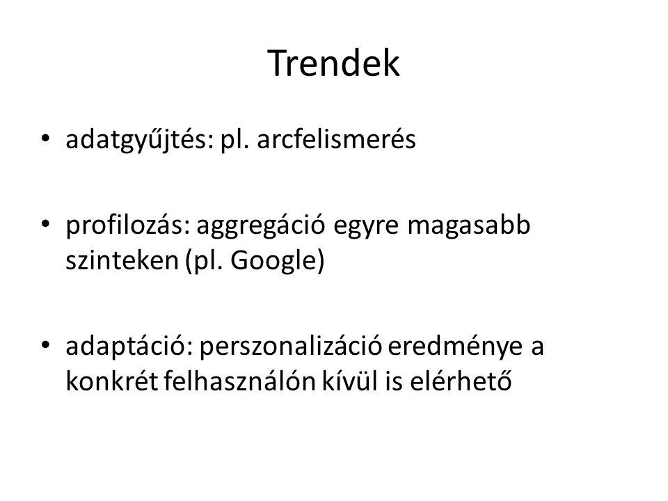 Trendek adatgyűjtés: pl. arcfelismerés profilozás: aggregáció egyre magasabb szinteken (pl. Google) adaptáció: perszonalizáció eredménye a konkrét fel