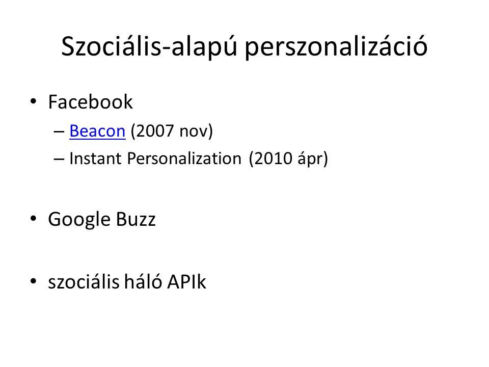 Szociális-alapú perszonalizáció Facebook – Beacon (2007 nov) Beacon – Instant Personalization (2010 ápr) Google Buzz szociális háló APIk