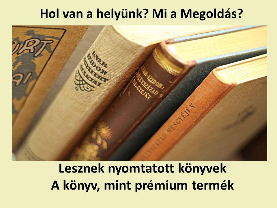 Hol van a helyünk Mi a Megoldás Lesznek nyomtatott könyvek A könyv, mint prémium termék