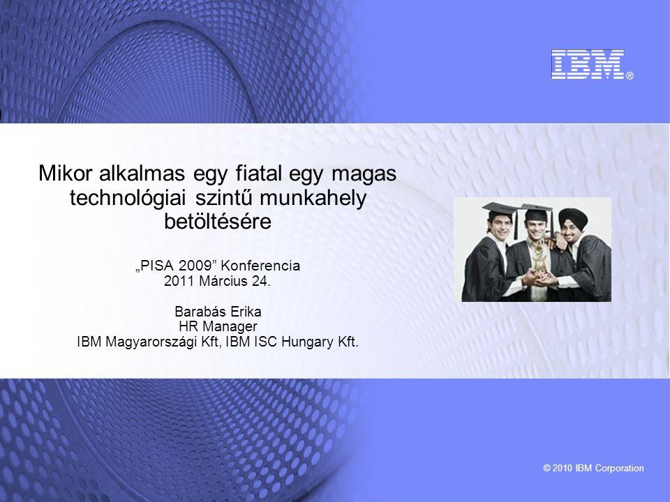 """© 2010 IBM Corporation Mikor alkalmas egy fiatal egy magas technológiai szintű munkahely betöltésére """"PISA 2009 Konferencia 2011 Március 24."""