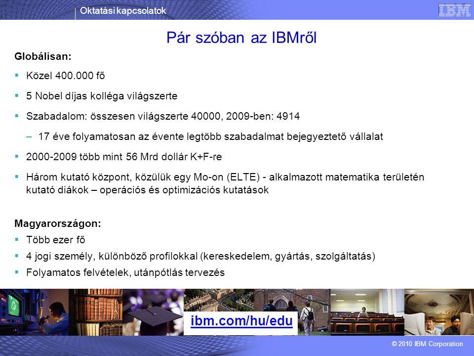 Oktatási kapcsolatok © 2010 IBM Corporation Pár szóban az IBMről ibm.com/hu/edu Globálisan:  Közel 400.000 fő  5 Nobel díjas kolléga világszerte  Szabadalom: összesen világszerte 40000, 2009-ben: 4914 –17 éve folyamatosan az évente legtöbb szabadalmat bejegyeztető vállalat  2000-2009 több mint 56 Mrd dollár K+F-re  Három kutató központ, közülük egy Mo-on (ELTE) - alkalmazott matematika területén kutató diákok – operációs és optimizációs kutatások Magyarországon:  Több ezer fő  4 jogi személy, különböző profilokkal (kereskedelem, gyártás, szolgáltatás)  Folyamatos felvételek, utánpótlás tervezés