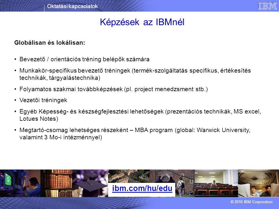 Oktatási kapcsolatok © 2010 IBM Corporation Képzések az IBMnél ibm.com/hu/edu Globálisan és lokálisan: Bevezető / orientációs tréning belépők számára Munkakör-specifikus bevezető tréningek (termék-szolgáltatás specifikus, értékesítés technikák, tárgyalástechnika) Folyamatos szakmai továbbképzések (pl.