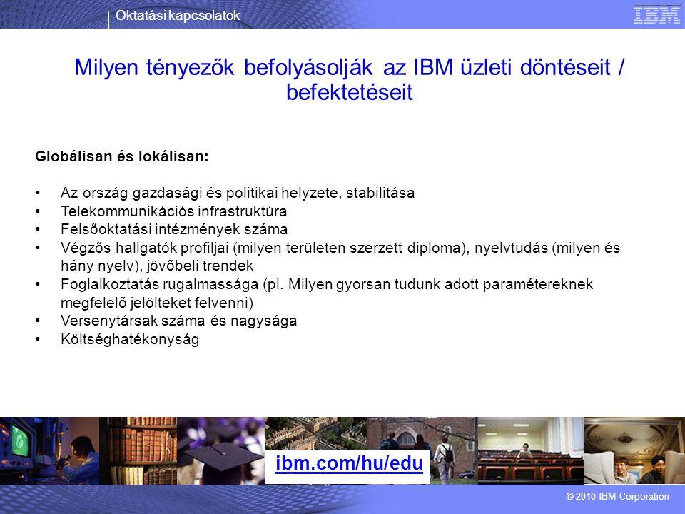 Oktatási kapcsolatok © 2010 IBM Corporation Milyen tényezők befolyásolják az IBM üzleti döntéseit / befektetéseit ibm.com/hu/edu Globálisan és lokálisan: Az ország gazdasági és politikai helyzete, stabilitása Telekommunikációs infrastruktúra Felsőoktatási intézmények száma Végzős hallgatók profiljai (milyen területen szerzett diploma), nyelvtudás (milyen és hány nyelv), jövőbeli trendek Foglalkoztatás rugalmassága (pl.