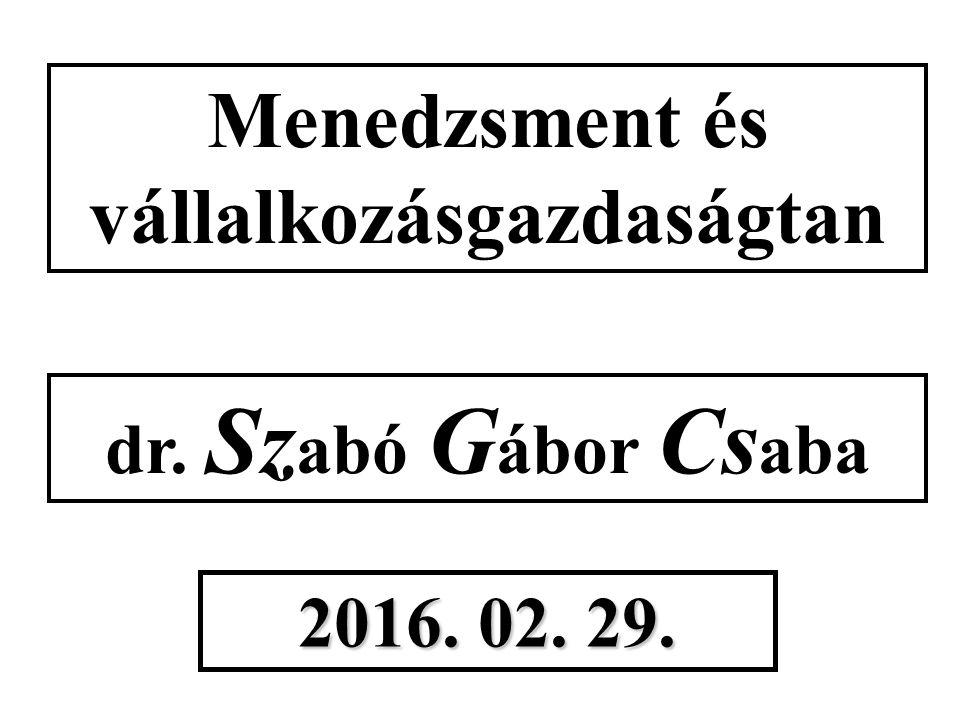 Menedzsment és vállalkozásgazdaságtan dr. Sz abó G ábor Cs aba 2016. 02. 29.