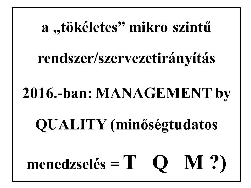 """a """"tökéletes mikro szintű rendszer/szervezetirányítás 2016.-ban: MANAGEMENT by QUALITY (minőségtudatos menedzselés = T Q M )"""