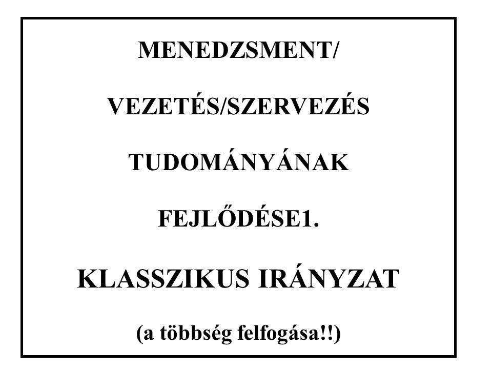 MENEDZSMENT/ VEZETÉS/SZERVEZÉS TUDOMÁNYÁNAK FEJLŐDÉSE1. KLASSZIKUS IRÁNYZAT (a többség felfogása!!)