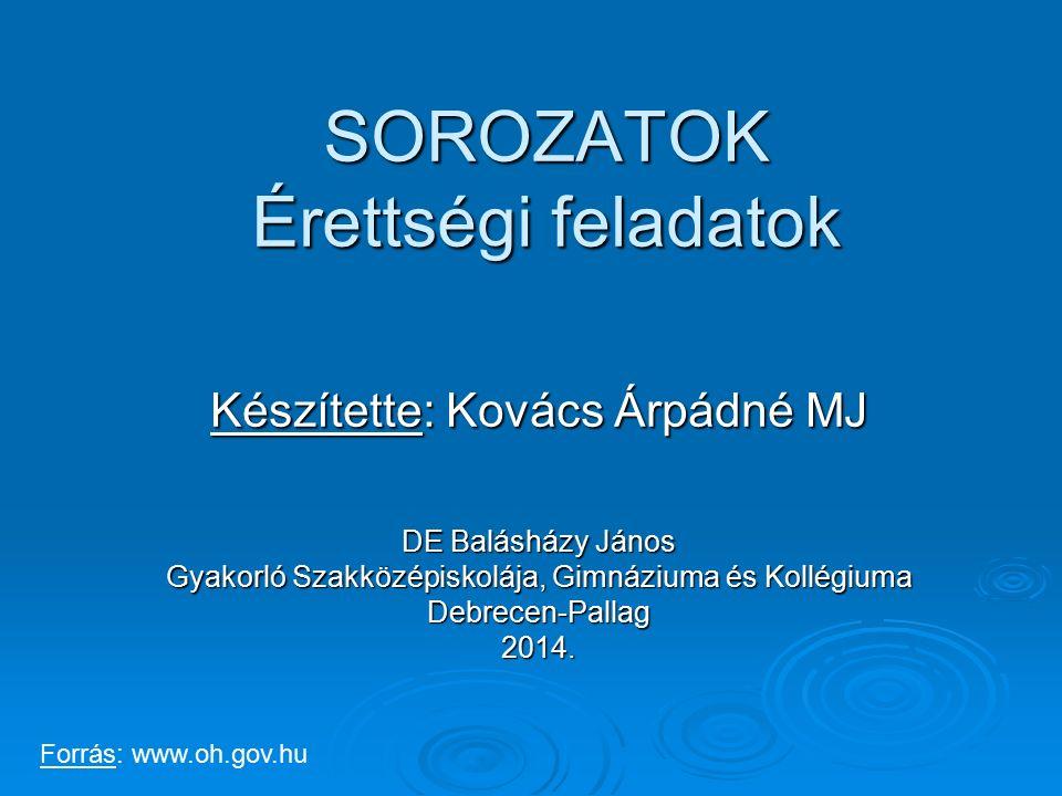 SOROZATOK Érettségi feladatok Készítette: Kovács Árpádné MJ DE Balásházy János Gyakorló Szakközépiskolája, Gimnáziuma és Kollégiuma Debrecen-Pallag201