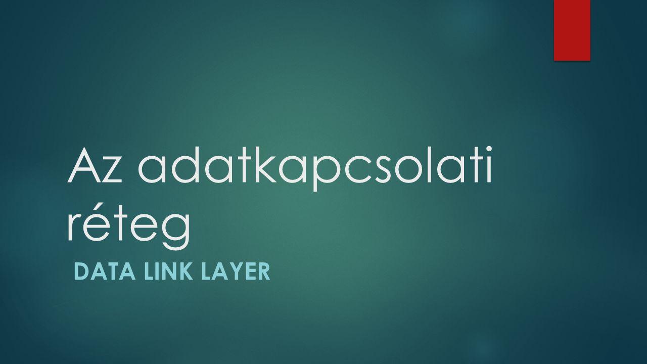 Az adatkapcsolati réteg DATA LINK LAYER