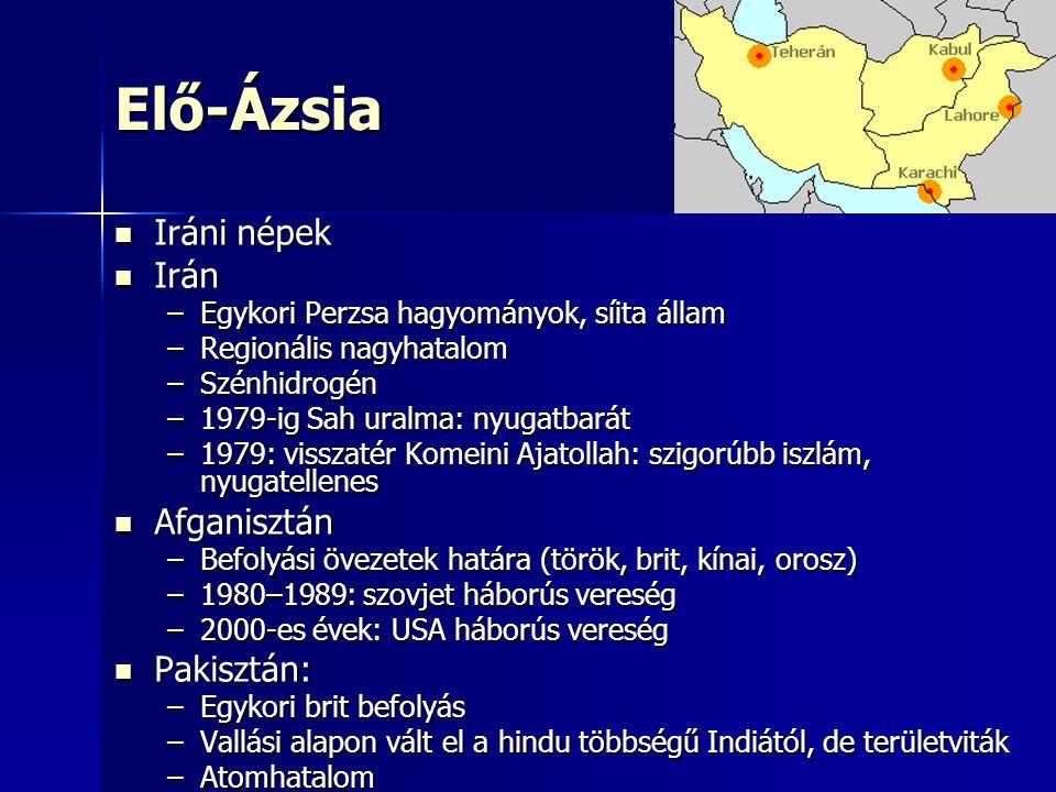 Elő-Ázsia Iráni népek Iráni népek Irán Irán –Egykori Perzsa hagyományok, síita állam –Regionális nagyhatalom –Szénhidrogén –1979-ig Sah uralma: nyugatbarát –1979: visszatér Komeini Ajatollah: szigorúbb iszlám, nyugatellenes Afganisztán Afganisztán –Befolyási övezetek határa (török, brit, kínai, orosz) –1980–1989: szovjet háborús vereség –2000-es évek: USA háborús vereség Pakisztán: Pakisztán: –Egykori brit befolyás –Vallási alapon vált el a hindu többségű Indiától, de területviták –Atomhatalom