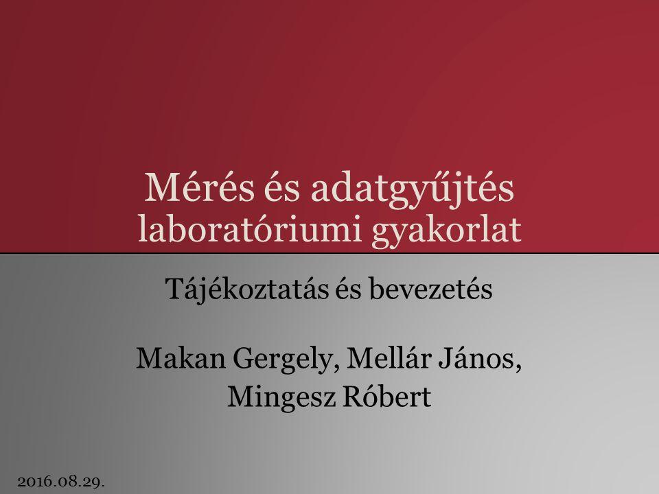 Mérés és adatgyűjtés laboratóriumi gyakorlat Tájékoztatás és bevezetés Makan Gergely, Mellár János, Mingesz Róbert 2016.08.29.