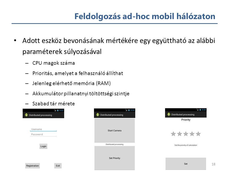 Feldolgozás ad-hoc mobil hálózaton Mobil eszközök száma: ~7-8 milliárd – Szuperszámítógépeket meghaladó kapacitás – Alapvető emberi igénnyé vált -> mindenhol elérhető Saját feldolgozó rendszer és protokoll – A rendszer magja egy ütemezésért felelős alkalmazás – Feladatkiosztás tulajdonosi prioritás alapján – Erőforrás- és energiahatékony feldolgozás – Eszközök kapacitásának figyelembe vétele 17
