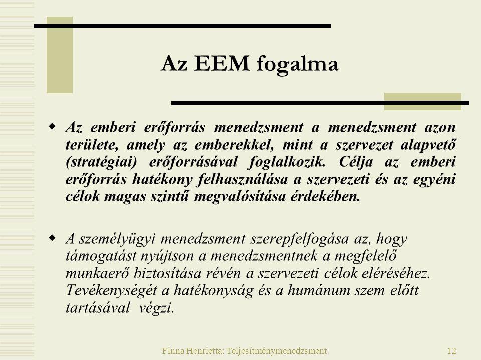 Finna Henrietta: Teljesítménymenedzsment12 Az EEM fogalma  Az emberi erőforrás menedzsment a menedzsment azon területe, amely az emberekkel, mint a szervezet alapvető (stratégiai) erőforrásával foglalkozik.