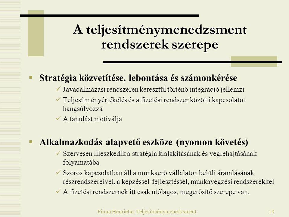 Finna Henrietta: Teljesítménymenedzsment19 A teljesítménymenedzsment rendszerek szerepe  Stratégia közvetítése, lebontása és számonkérése Javadalmazási rendszeren keresztül történő integráció jellemzi Teljesítményértékelés és a fizetési rendszer közötti kapcsolatot hangsúlyozza A tanulást motiválja  Alkalmazkodás alapvető eszköze (nyomon követés) Szervesen illeszkedik a stratégia kialakításának és végrehajtásának folyamatába Szoros kapcsolatban áll a munkaerő vállalaton belüli áramlásának részrendszereivel, a képzéssel-fejlesztéssel, munkavégzési rendszerekkel A fizetési rendszernek itt csak utólagos, megerősítő szerepe van.