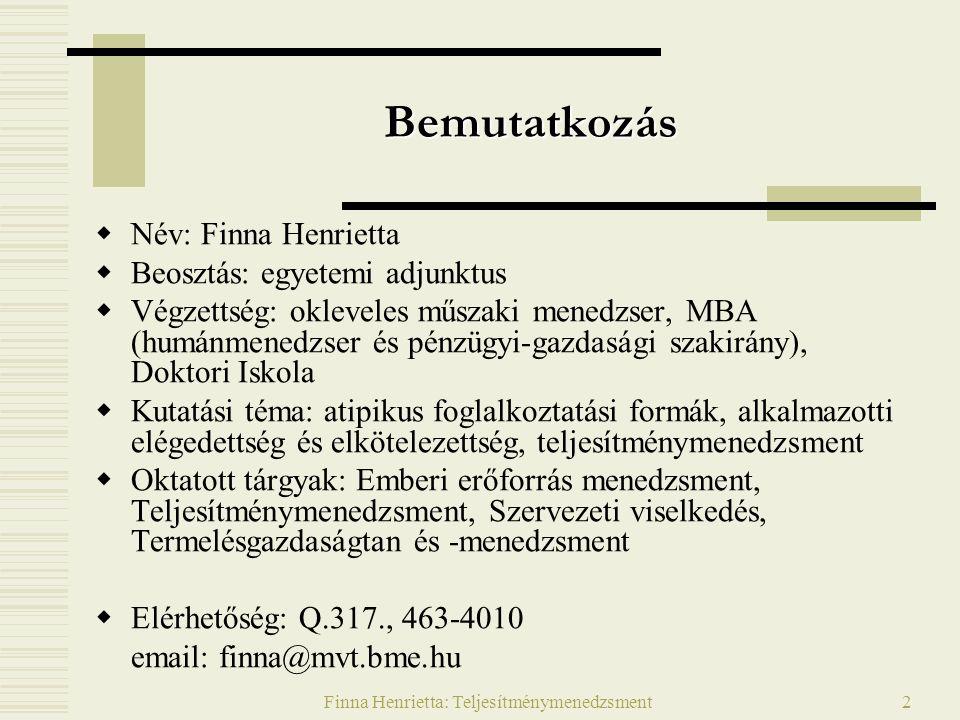 Finna Henrietta: Teljesítménymenedzsment2 Bemutatkozás  Név: Finna Henrietta  Beosztás: egyetemi adjunktus  Végzettség: okleveles műszaki menedzser, MBA (humánmenedzser és pénzügyi-gazdasági szakirány), Doktori Iskola  Kutatási téma: atipikus foglalkoztatási formák, alkalmazotti elégedettség és elkötelezettség, teljesítménymenedzsment  Oktatott tárgyak: Emberi erőforrás menedzsment, Teljesítménymenedzsment, Szervezeti viselkedés, Termelésgazdaságtan és -menedzsment  Elérhetőség: Q.317., 463-4010 email: finna@mvt.bme.hu