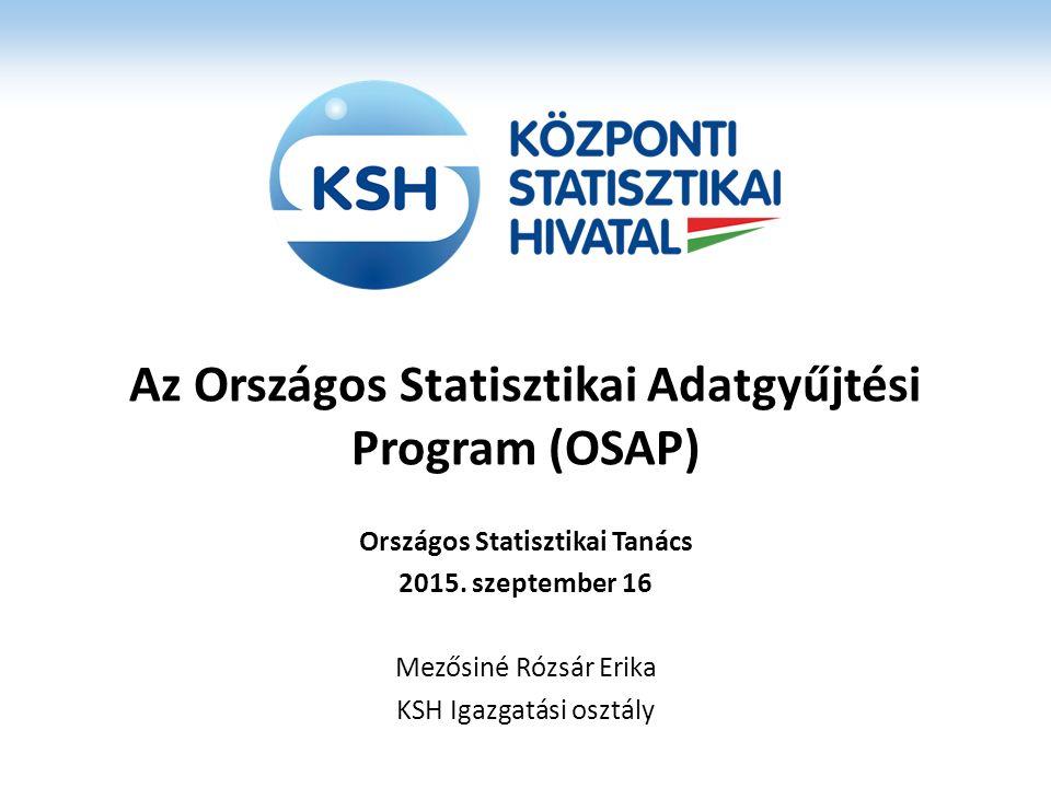 Az Országos Statisztikai Adatgyűjtési Program (OSAP) Országos Statisztikai Tanács 2015. szeptember 16 Mezősiné Rózsár Erika KSH Igazgatási osztály