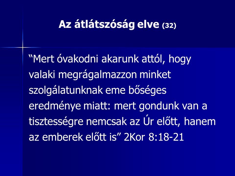 Az átlátszóság elve (32) Mert óvakodni akarunk attól, hogy valaki megrágalmazzon minket szolgálatunknak eme bőséges eredménye miatt: mert gondunk van a tisztességre nemcsak az Úr előtt, hanem az emberek előtt is 2Kor 8:18-21