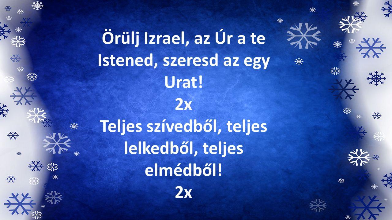 Örülj Izrael, az Úr a te Istened, szeresd az egy Urat! 2x Teljes szívedből, teljes lelkedből, teljes elmédből! 2x