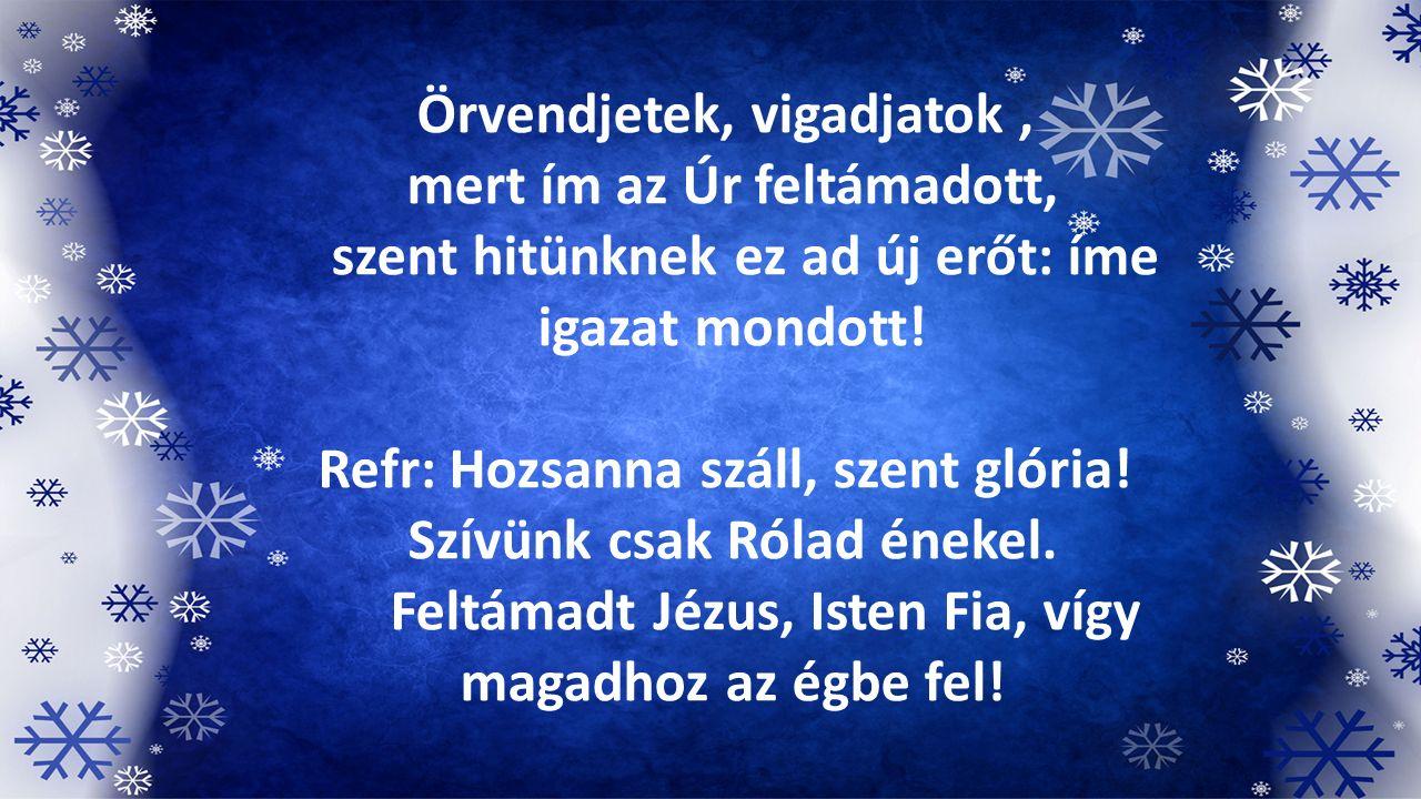 Örvendjetek, vigadjatok, mert ím az Úr feltámadott, szent hitünknek ez ad új erőt: íme igazat mondott! Refr: Hozsanna száll, szent glória! Szívünk csa