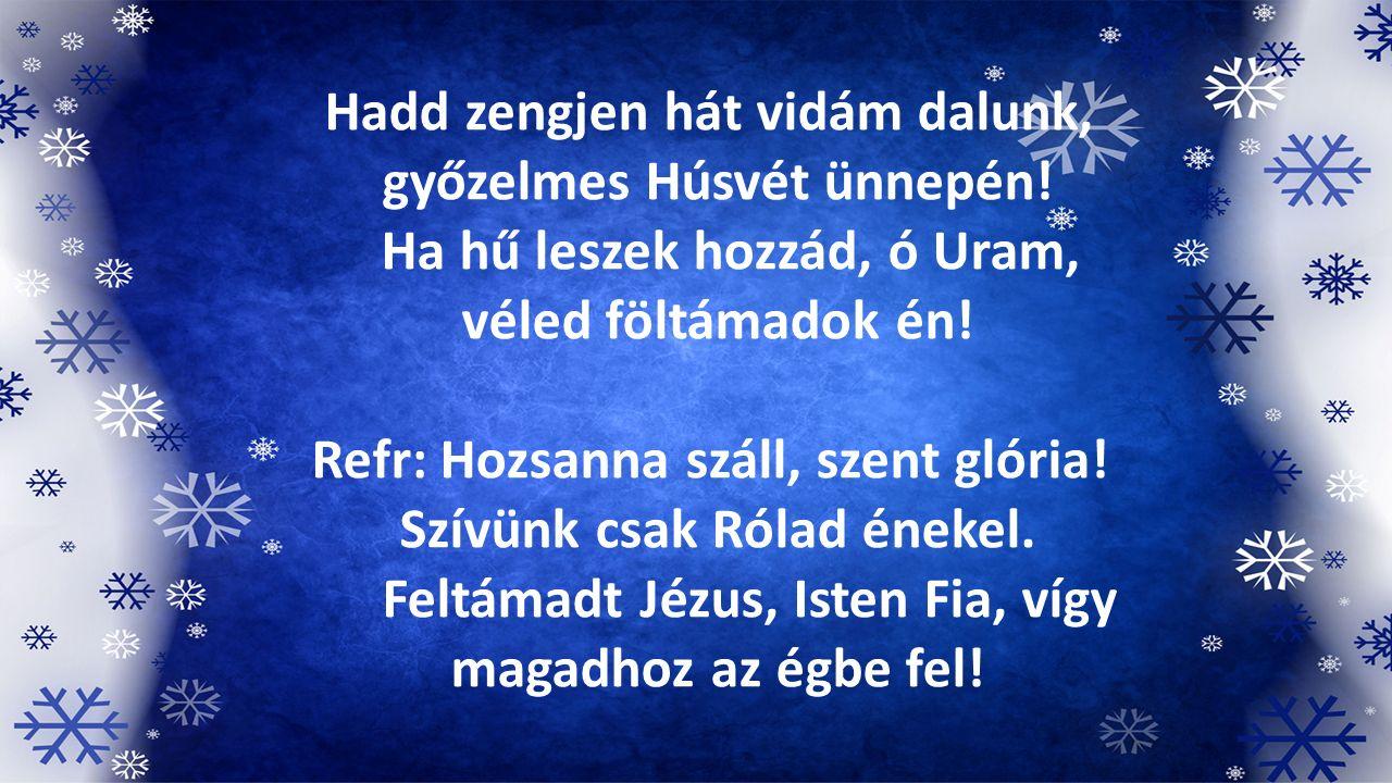Hadd zengjen hát vidám dalunk, győzelmes Húsvét ünnepén! Ha hű leszek hozzád, ó Uram, véled föltámadok én! Refr: Hozsanna száll, szent glória! Szívünk