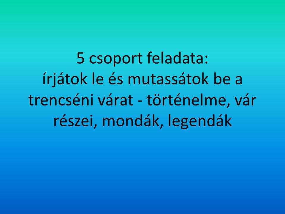 5 csoport feladata: írjátok le és mutassátok be a trencséni várat - történelme, vár részei, mondák, legendák