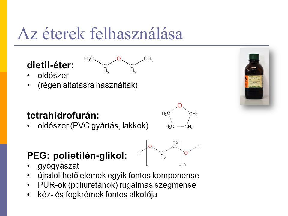 Az éterek felhasználása dietil-éter: oldószer (régen altatásra használták) tetrahidrofurán: oldószer (PVC gyártás, lakkok) PEG: polietilén-glikol: gyógyászat újratölthető elemek egyik fontos komponense PUR-ok (poliuretánok) rugalmas szegmense kéz- és fogkrémek fontos alkotója