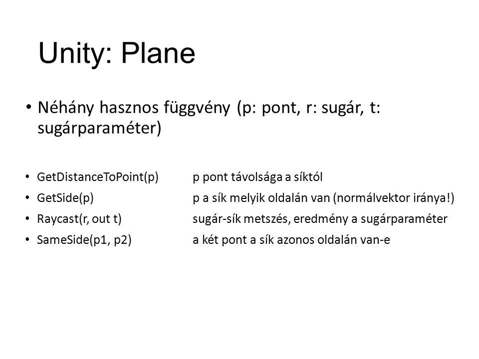 Unity: Plane Néhány hasznos függvény (p: pont, r: sugár, t: sugárparaméter) GetDistanceToPoint(p) GetSide(p) Raycast(r, out t) SameSide(p1, p2) p pont távolsága a síktól p a sík melyik oldalán van (normálvektor iránya!) sugár-sík metszés, eredmény a sugárparaméter a két pont a sík azonos oldalán van-e