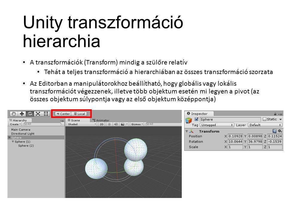 Unity transzformáció hierarchia A transzformációk (Transform) mindig a szülőre relatív Tehát a teljes transzformáció a hierarchiában az összes transzformáció szorzata Az Editorban a manipulátorokhoz beállítható, hogy globális vagy lokális transzformációt végezzenek, illetve több objektum esetén mi legyen a pivot (az összes objektum súlypontja vagy az első objektum középpontja)