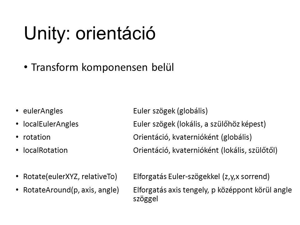 Unity: orientáció Transform komponensen belül eulerAngles localEulerAngles rotation localRotation Rotate(eulerXYZ, relativeTo) RotateAround(p, axis, angle) Euler szögek (globális) Euler szögek (lokális, a szülőhöz képest) Orientáció, kvaternióként (globális) Orientáció, kvaternióként (lokális, szülőtől) Elforgatás Euler-szögekkel (z,y,x sorrend) Elforgatás axis tengely, p középpont körül angle szöggel