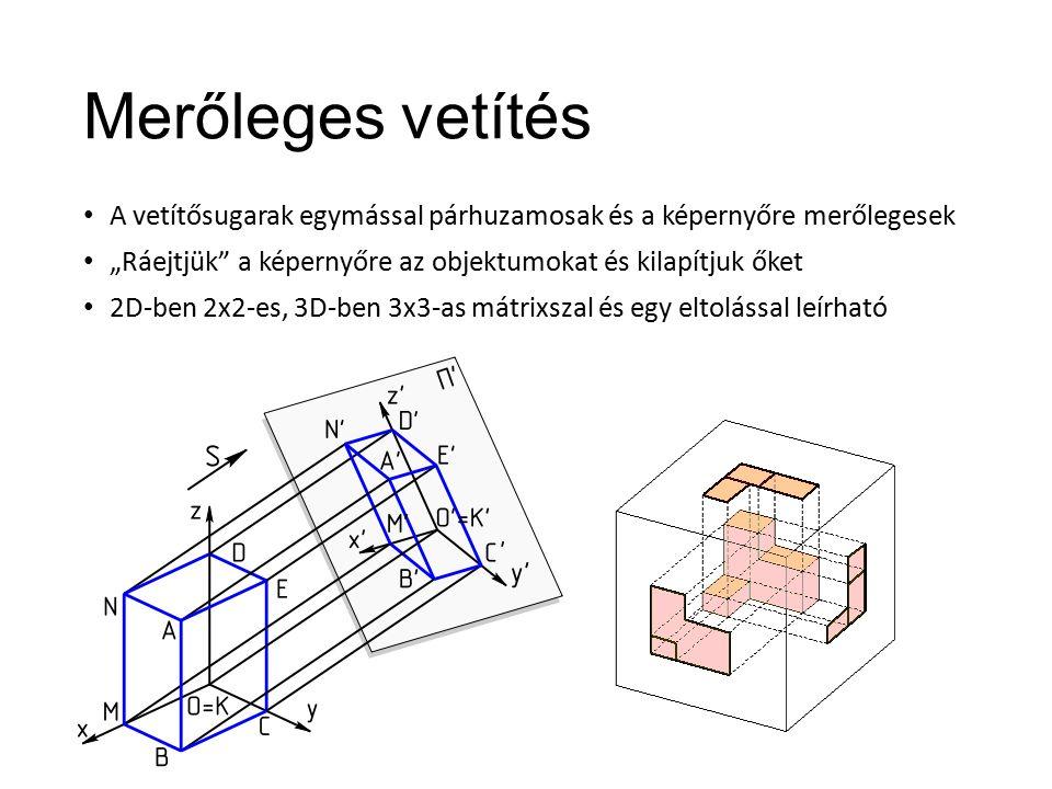 """Merőleges vetítés A vetítősugarak egymással párhuzamosak és a képernyőre merőlegesek """"Ráejtjük a képernyőre az objektumokat és kilapítjuk őket 2D-ben 2x2-es, 3D-ben 3x3-as mátrixszal és egy eltolással leírható"""