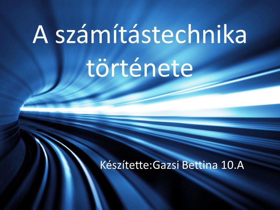 A számítástechnika története Készítette:Gazsi Bettina 10.A