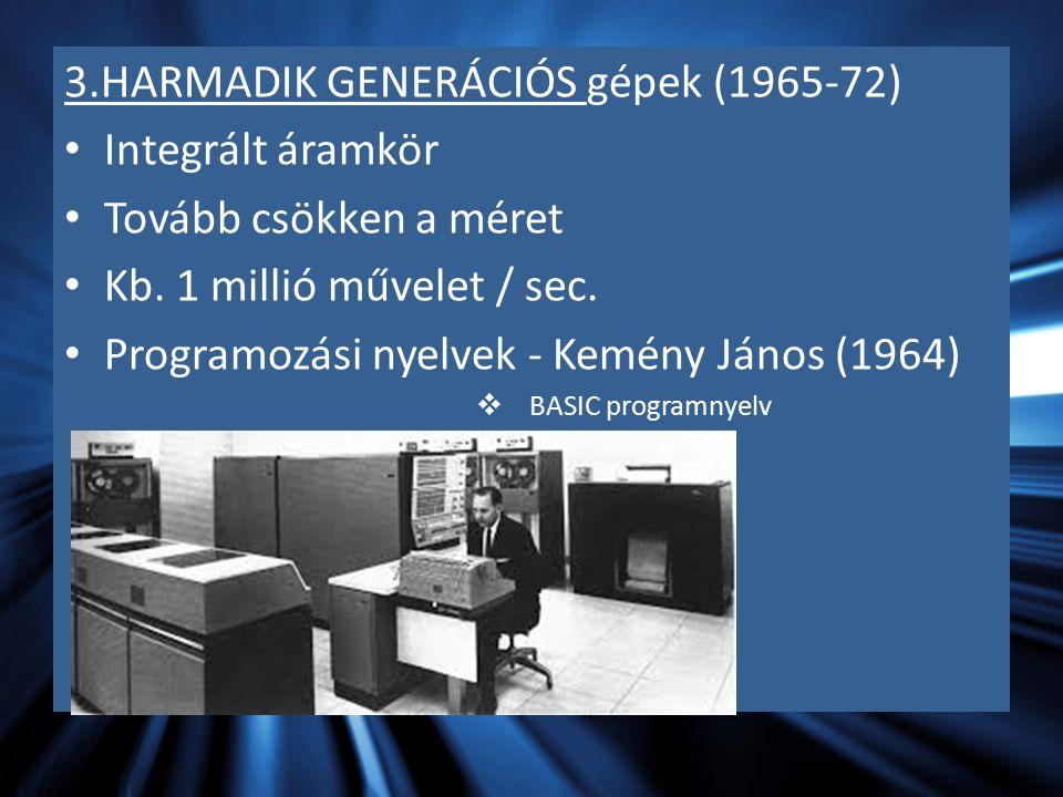 3.HARMADIK GENERÁCIÓS gépek (1965-72) Integrált áramkör Tovább csökken a méret Kb. 1 millió művelet / sec. Programozási nyelvek - Kemény János (1964)
