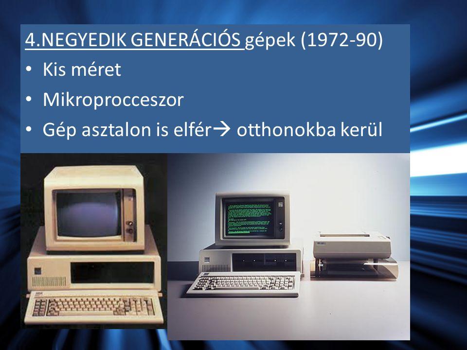 4.NEGYEDIK GENERÁCIÓS gépek (1972-90) Kis méret Mikroprocceszor Gép asztalon is elfér  otthonokba kerül
