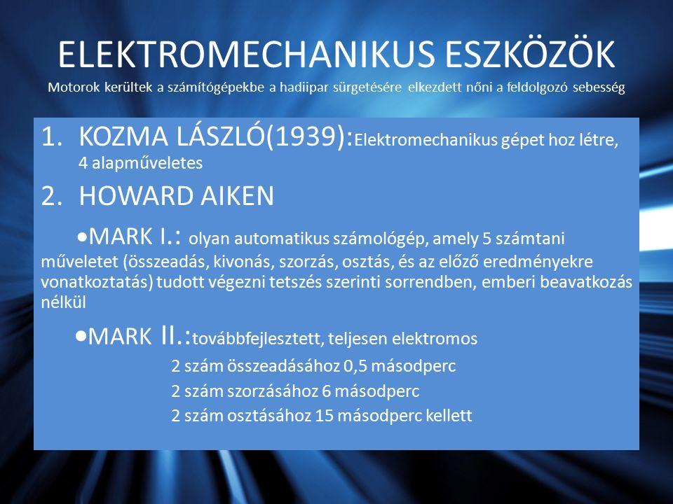 ELEKTROMECHANIKUS ESZKÖZÖK Motorok kerültek a számítógépekbe a hadiipar sürgetésére elkezdett nőni a feldolgozó sebesség 1.KOZMA LÁSZLÓ(1939): Elektromechanikus gépet hoz létre, 4 alapműveletes 2.HOWARD AIKEN  MARK I.: olyan automatikus számológép, amely 5 számtani műveletet (összeadás, kivonás, szorzás, osztás, és az előző eredményekre vonatkoztatás) tudott végezni tetszés szerinti sorrendben, emberi beavatkozás nélkül  MARK II.: továbbfejlesztett, teljesen elektromos 2 szám összeadásához 0,5 másodperc 2 szám szorzásához 6 másodperc 2 szám osztásához 15 másodperc kellett