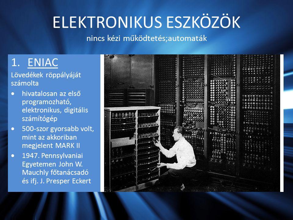 ELEKTRONIKUS ESZKÖZÖK nincs kézi működtetés;automaták 1.ENIAC Lövedékek röppályáját számolta  hivatalosan az első programozható, elektronikus, digitális számítógép  500-szor gyorsabb volt, mint az akkoriban megjelent MARK II  1947.