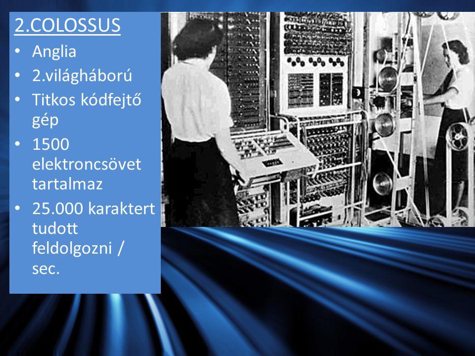 2.COLOSSUS Anglia 2.világháború Titkos kódfejtő gép 1500 elektroncsövet tartalmaz 25.000 karaktert tudott feldolgozni / sec.