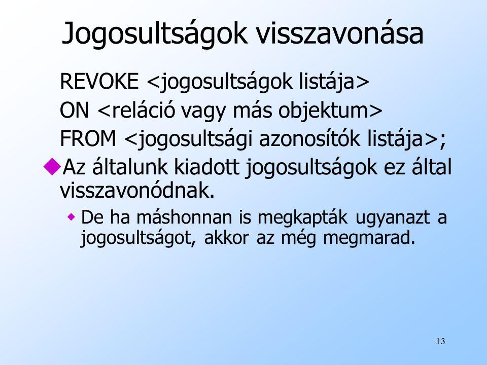 13 Jogosultságok visszavonása REVOKE ON FROM ; uAz általunk kiadott jogosultságok ez által visszavonódnak.