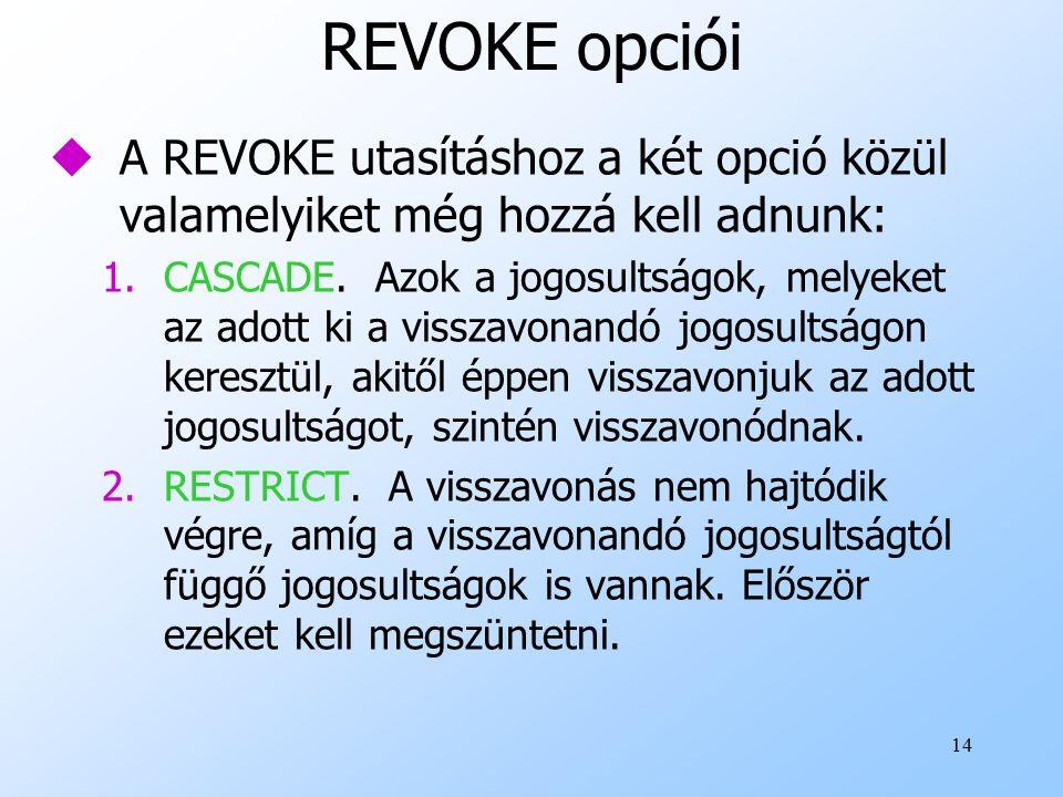 14 REVOKE opciói uA REVOKE utasításhoz a két opció közül valamelyiket még hozzá kell adnunk: 1.CASCADE.
