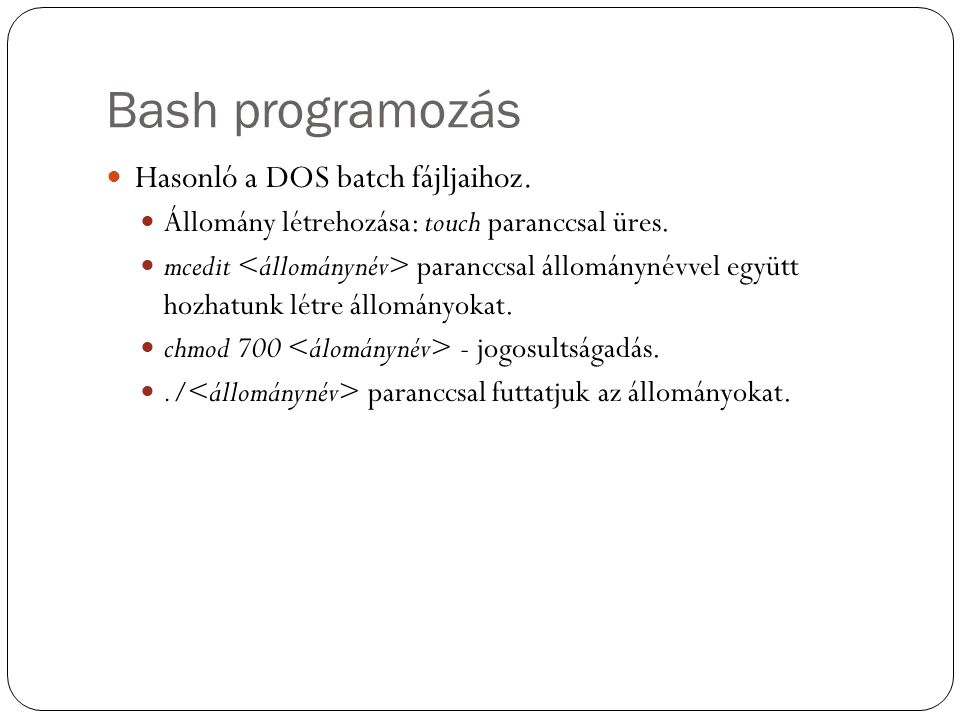 Bash programozás Hasonló a DOS batch fájljaihoz. Állomány létrehozása: touch paranccsal üres. mcedit paranccsal állománynévvel együtt hozhatunk létre