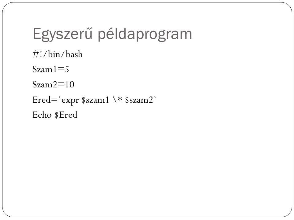 Egyszerű példaprogram #!/bin/bash Szam1=5 Szam2=10 Ered=`expr $szam1 \* $szam2` Echo $Ered