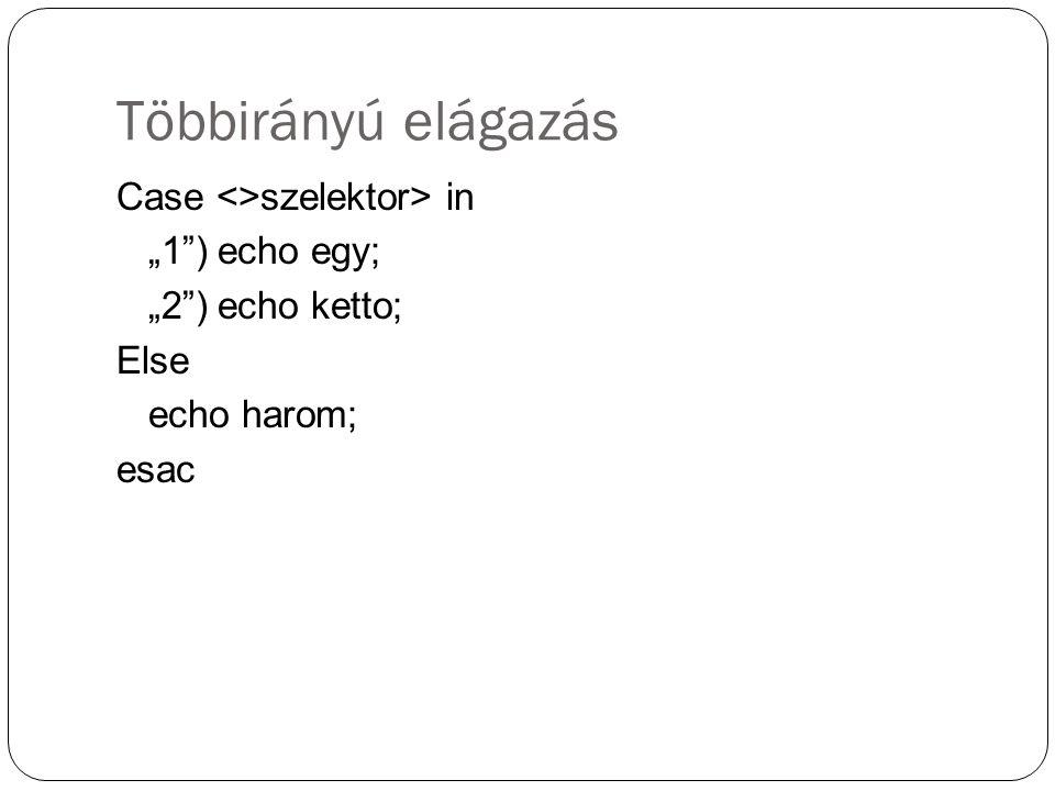 """Többirányú elágazás Case <>szelektor> in """"1 ) echo egy; """"2 ) echo ketto; Else echo harom; esac"""