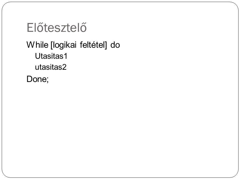 Előtesztelő While [logikai feltétel] do Utasitas1 utasitas2 Done;