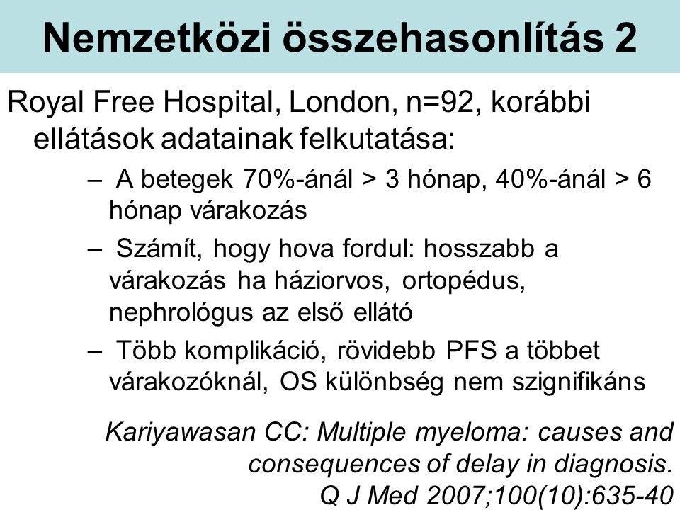 Nemzetközi összehasonlítás 2 Royal Free Hospital, London, n=92, korábbi ellátások adatainak felkutatása: – A betegek 70%-ánál > 3 hónap, 40%-ánál > 6 hónap várakozás – Számít, hogy hova fordul: hosszabb a várakozás ha háziorvos, ortopédus, nephrológus az első ellátó – Több komplikáció, rövidebb PFS a többet várakozóknál, OS különbség nem szignifikáns Kariyawasan CC: Multiple myeloma: causes and consequences of delay in diagnosis.