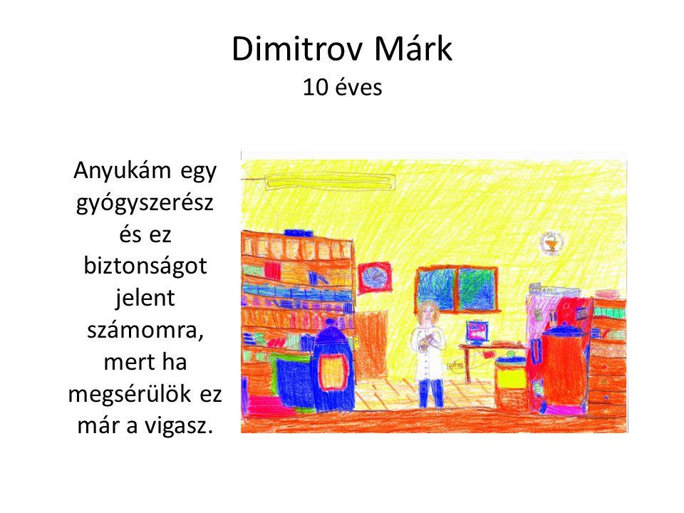 Dimitrov Márk 10 éves Anyukám egy gyógyszerész és ez biztonságot jelent számomra, mert ha megsérülök ez már a vigasz.